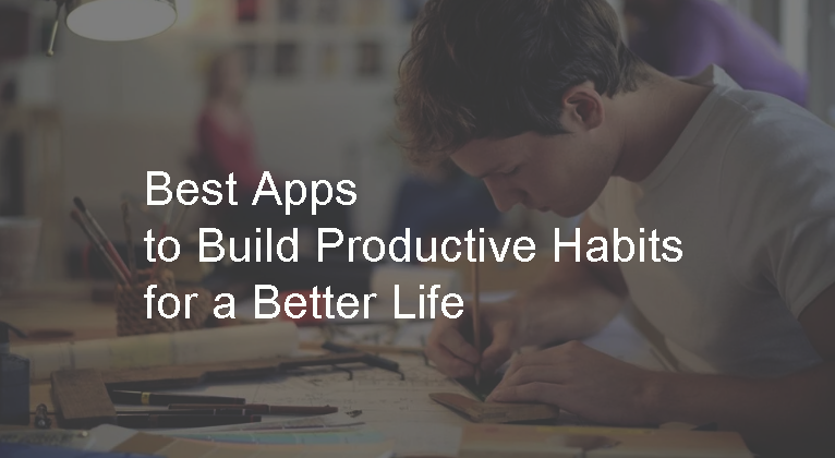 Best Apps to Build Productive Habits for a Better Life